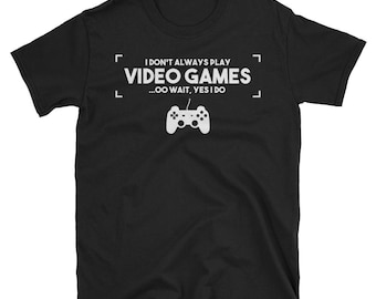 I Don't Always Play Video Games Oh Wait Yes I do T shirt - Gaming shirt - Gamer shirt - Video game shirt - Gaming t shirt - Funny gaming shi