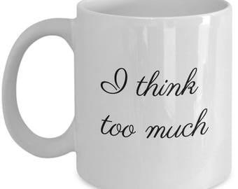 I think too much, thinking too much, bff gift, girlfriend gift, gift for thinker, nerdy gift, geeky gift, girl power, tea mug