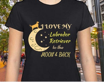 Funny Labrador Retriever Shirt For Women- I Love My Labrador Retriever To The Moon & Back Shirt | Dog Shirt for Women | Labrador Gift Idea
