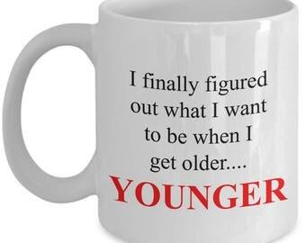 What I Want to Be When I get Older Mug - Funny Novelty Mug - Younger Mug - Gift Mug - When I Grow Up Mug - Gift for Her - Gift for Him