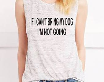 If I Can't Bring My Dog I'm Not Going Muscle Tank, Workout Tank Top, Gym shirt, Yoga, shirt