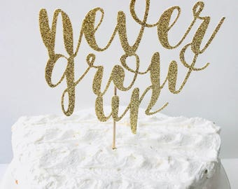 Never Grow Up Cake topper/ Never Grow up birthday/ Never Grow Up baby Shower