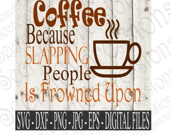 Coffee Because Slapping People Svg, Coffee Svg, Coffee Sign Svg, Digital File, Eps, Png, JPEG, DXF, Svg, Cricut Svg, Silhouette Svg