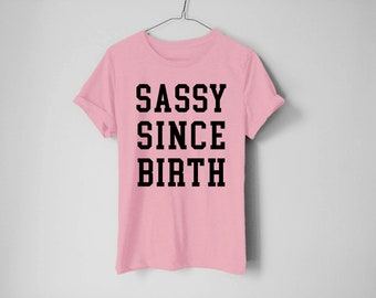 Sassy Since Birth Shirt - Diva Shirt - Princess Shirt - Funny Women Shirt - Funny - Princess Tees - Trendy Shirt - Sassy Shirt