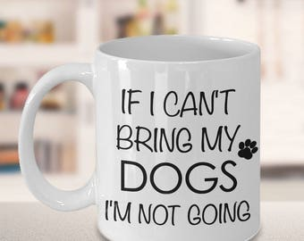 Funny Dog Mug - Dog Gifts - If I Can't Bring My Dogs I'm Not Going Funny Dog Coffee Mug Cute Ceramic Tea Cup