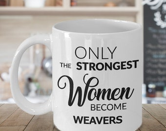 Weaving Gifts - Weaver Mug - Only the Strongest Women Become Weavers Coffee Mug Ceramic Tea Cup Gift for Weavers