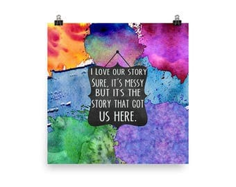 I love our story, sure it's messy, but its the story that got us here - art print