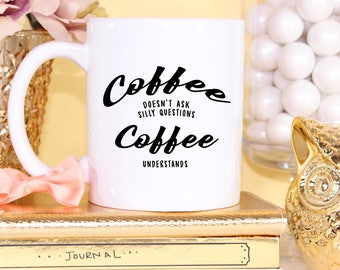 Coffee Doesn't Ask Silly Questions Coffee Understands - White Coffee Mug - Funny Coffee Mugs - Gifts For Men - Gifts Under 20