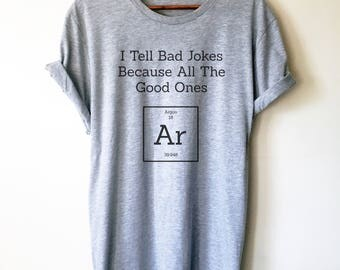 I Tell Bad Jokes Because All The Good Ones Argon Unisex Shirt - Periodic Table Shirt, Chemistry Gift, Science Clothes, Pro Science, Science