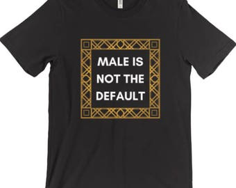 Male is not the Default T-Shirt - Feminist Shirt