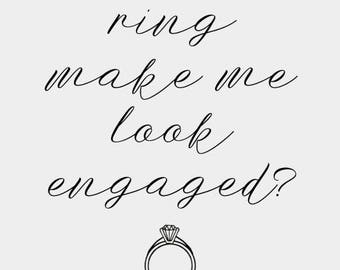 Does this ring make me look engaged? - 4x6 Printable