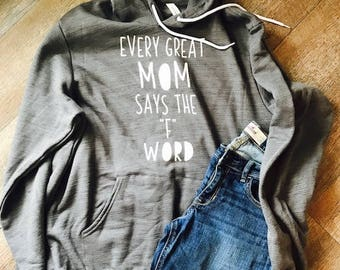 "Every great mom says the ""F"" word. Bella Canvas Hoodie. Momlife. mom life. motherhood. Great mom shirt."