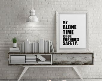 Savage Quotes: My Alone Time Is For Everyone's Safety - DIY Printable Quotes for Home. Housewarming Gift or just for Fun