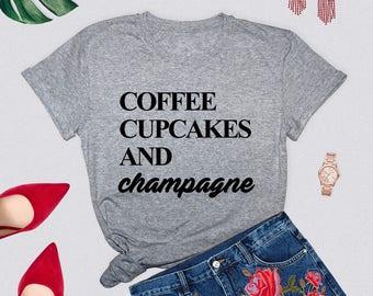 Coffee cupcakes and champagne, girl shirt, woman shirt, tumblr shirt, coffee, cupcakes, champagne, women tshirt