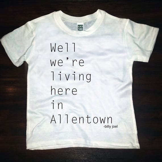 Well we're living here in Allentown tee