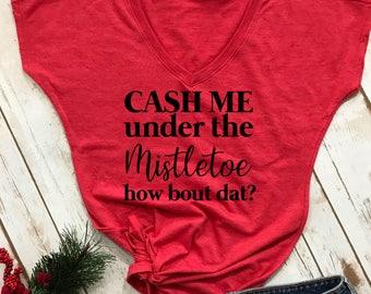 Cash me under the mistletoe how bout dat- funny christmas shirt- holiday shirt- christmas shirt- funny christmas tshirt- christmas gift-
