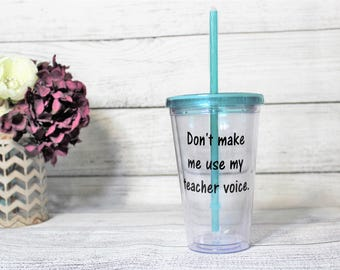 Don't Make Me Use My Teacher Voice-- Tumbler-- Gift For Teacher-- Teacher Gift-- Gift-- School-- Back to School Gift