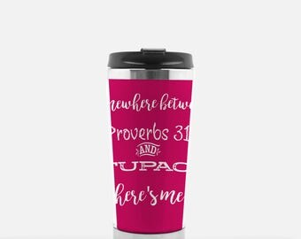 Travel Coffee Tumbler Somewhere between proverbs 31 and Tupac there's me
