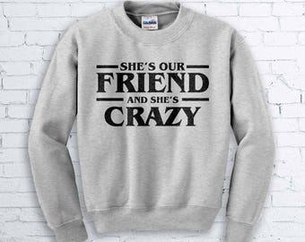 Shes' Our Friend and She's Crazy Sweatshirt - Stranger Things, Eleven, Hawkins Middles School, Aviation, Millie Bobby Brown, Horror, Sweater