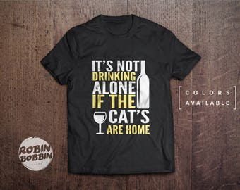 It's Not Drinking Alone if the Cat's Are Home - Colors Available - UNISEX Adult T-Shirt