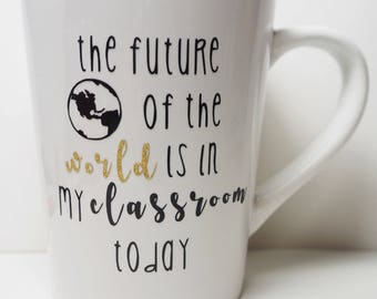 The Future of the World is in My Classroom Today Mug//Coffee Mug//Tea Mug//Teacher//Education//Teaching//Inspire