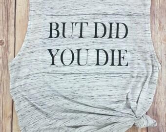 But Did you Die, Tumblr Shirt, Gym Tank, Running Shirt,  Gift for Runner, Workout Tank, Workout Shirt, Gym Shirt, Run Shirt