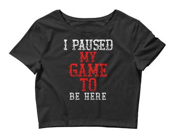 I Paused My Game To Be Here Funny Gamer Women's Crop Tee