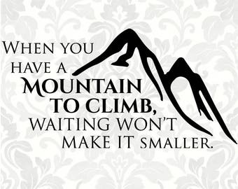 When you have a mountain to climb, waiting won't make it smaller SVG - mountain svg, climb svg (SVG, PDF, Digital File Vector Graphic)