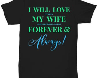 Fun T-shirt for HIM! Trick Wording! I Will Love It When My Wife Loses The Honey-Do List Forever & Always! 7 Colors!!