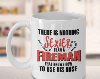 Firefighter Gift Idea, Firefighter Quotes, Funny Quotes, There is nothing sexier than a fireman that knows how to use his hose