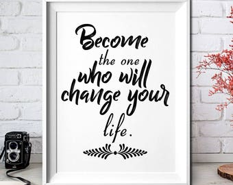 Become the one who will change your life!Digital Prints,Art Print,Printable,Wall Art Print,Instant Download,Printable Art,Home Decor,Quote