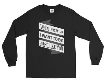 When I Grow Up I Want To Be Just Like You - Funny Long Sleeve Tee Shirt