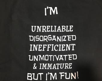 I'm Unreliable Disorganized Inefficient Unmotivated & Immature But I'm Fun TEE!