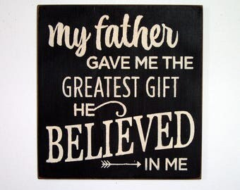 My Father gave me the greatest gift he believed in me wood sign