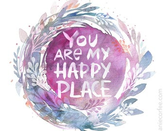 You Are My Happy Place - PRINT, wedding gift, housewarming gift, love, anniversary gift, watercolor painting, typography art