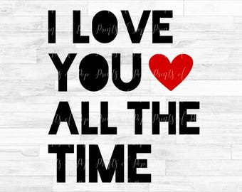 I Love You All the Time SVG DXF PNG Files, Cut File, Digital Download
