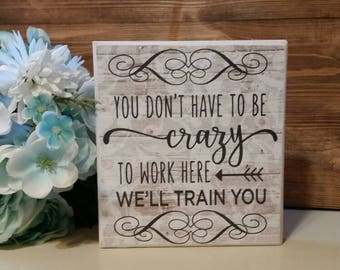Wooden office sign, funny office sign, you don't have to be crazy to work here, we'll train you, coworker gift, office gift, boss gift