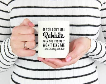 Rabbit Mug, If You Don't Like Rabbits Then You Probably Won't Like Me, Rabbit Gifts for Her, Rabbit Lover, Gifts for Rabbit Lovers,Bunny Mug