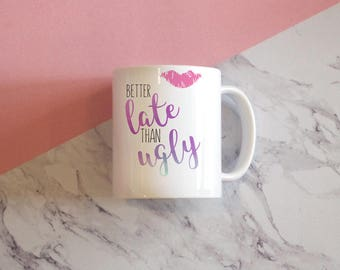 Better Late Than Ugly Coffee Mug, Girly Mug, Mug for Her, Funny Mug, Birthday Gift Mug