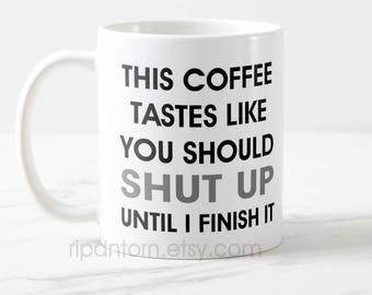 This Coffee Tastes Like You Should Shut Up Mug for Coffee Caffeine Addicts - Two Sizes 11 oz., 15 oz. - Gift for friend, co-worker, boss