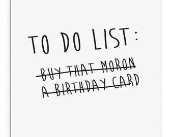 Birthday card. To do list - buy that moron a birthday card! Funny, rude, sarcastic, cheeky birthday card.