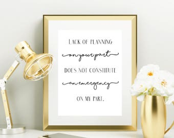 Lack of Planning Quote Wall Print, Office Quote, Word Art Print, Lack of Planning on Your Part does not constitute an emergency on my part