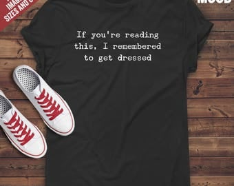 If You're Reading This I Remembered To Get Dressed t-shirt tee // funny t-shirt / t-shirt funny / funny shirt / gift for her / airhead