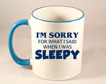 Funny Coffee Mug, Im Sorry For What I Said When I Was Sleepy, Funny Coffee Cup, Sublimated 11 oz, Colored Handle & Rim in 4 Colors
