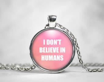 I Don't Believe in Humans, 25mm Silver Pendant, Gifts For Her, Quote Pendant, Snarky Quote, Geek Jewelry