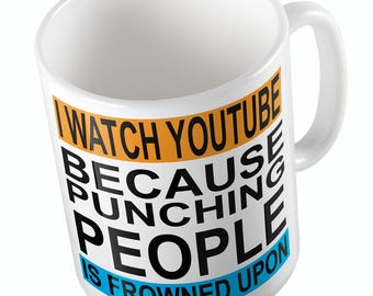 I WATCH YOUTUBE because punching people is frowned upon mug