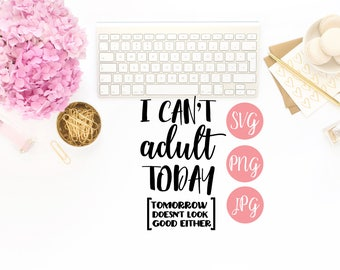 I Can't Adult Today [tomorrow doesn't look good either] PNG SVG Cutting file Cricut Silhouette Funny Quote Vinyl Sayings