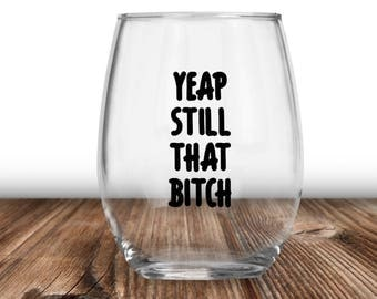 Yeap Till That Bitch, Still That Bitch, Funny Wine Glass, Best Friend Gift, Adult Gift, Gifts For Her