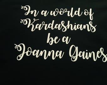 In a world of Kardashians be a Joanna Gaines shirt/chip and Joanna shirt/fixer upper shirt