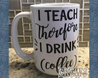 I Teach Therefore I Drink Coffee Mug Teacher Gift Jumbo 15oz mug!
